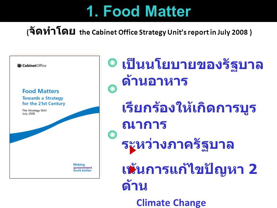 ( จัดทำโดย the Cabinet Office Strategy Unit's report in July 2008 ) เป็นนโยบายของรัฐบาล ด้านอาหาร เรียกร้องให้เกิดการบูร ณาการ ระหว่างภาครัฐบาล เน้นการแก้ไขปัญหา 2 ด้าน Climate Change โรคอ้วน 1.
