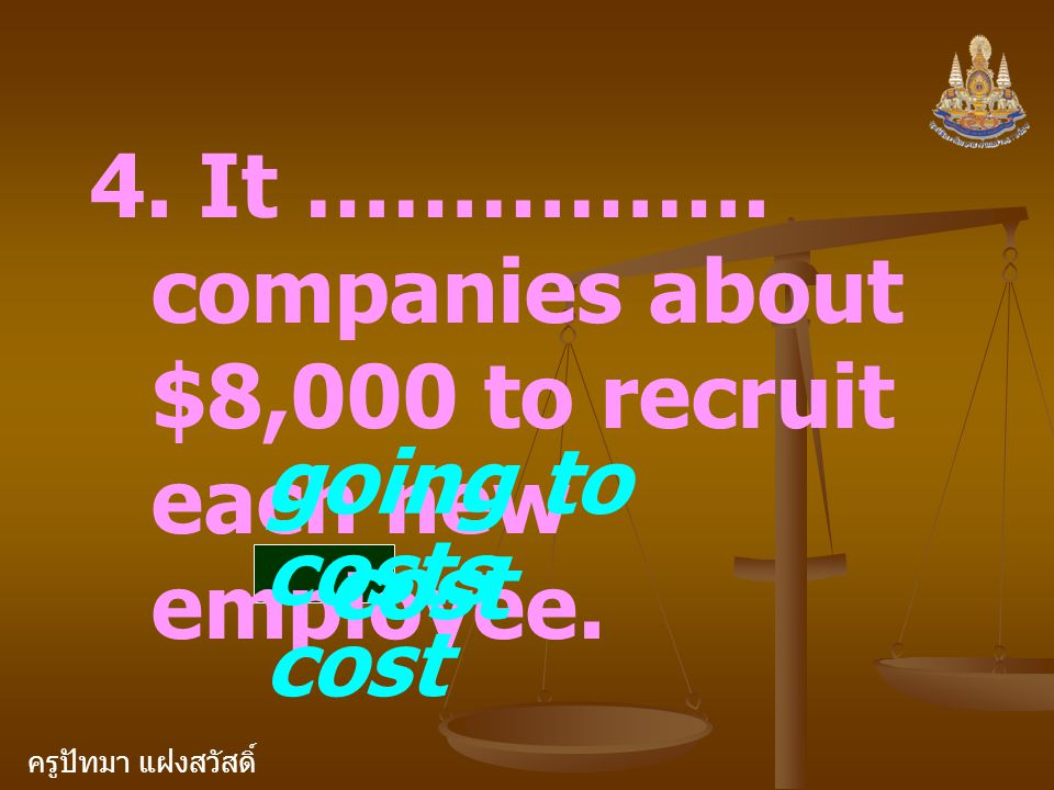 ครูปัทมา แฝงสวัสดิ์ 4. It ……………. companies about $8,000 to recruit each new employee. going to cost costs cost