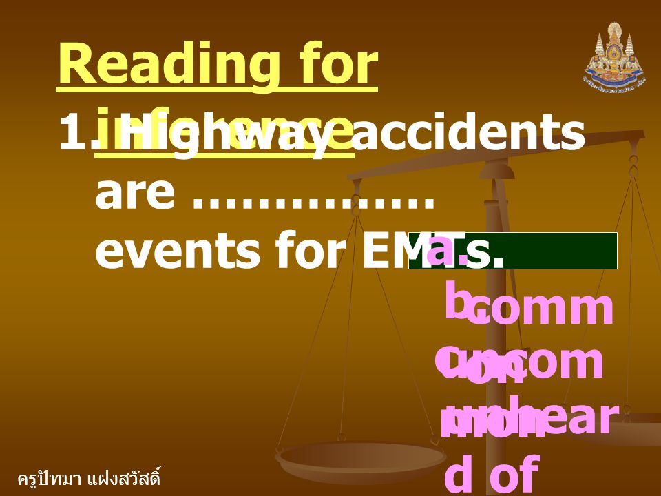 ครูปัทมา แฝงสวัสดิ์ Reading for inference 1. Highway accidents are …………… events for EMTs. a. comm on b. uncom mon c. unhear d of