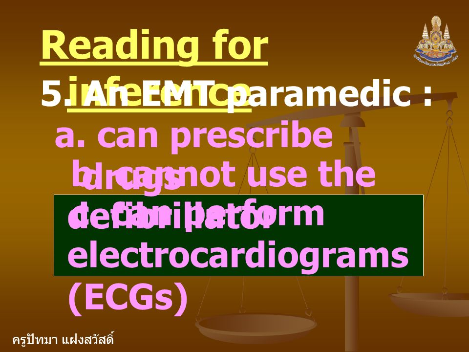 ครูปัทมา แฝงสวัสดิ์ Reading for inference 5. An EMT paramedic : a. can prescribe drugs b. cannot use the defibrillator c. can perform electrocardiogra