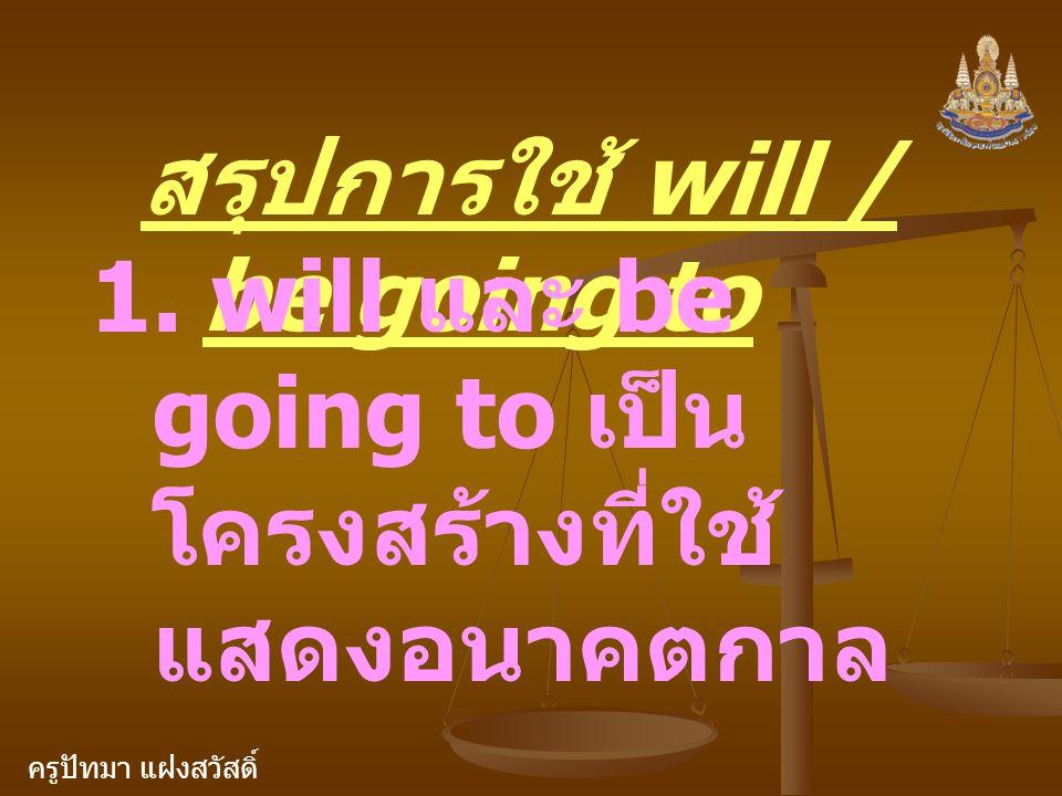 ครูปัทมา แฝงสวัสดิ์ สรุปการใช้ will / be going to 1. will และ be going to เป็น โครงสร้างที่ใช้ แสดงอนาคตกาล