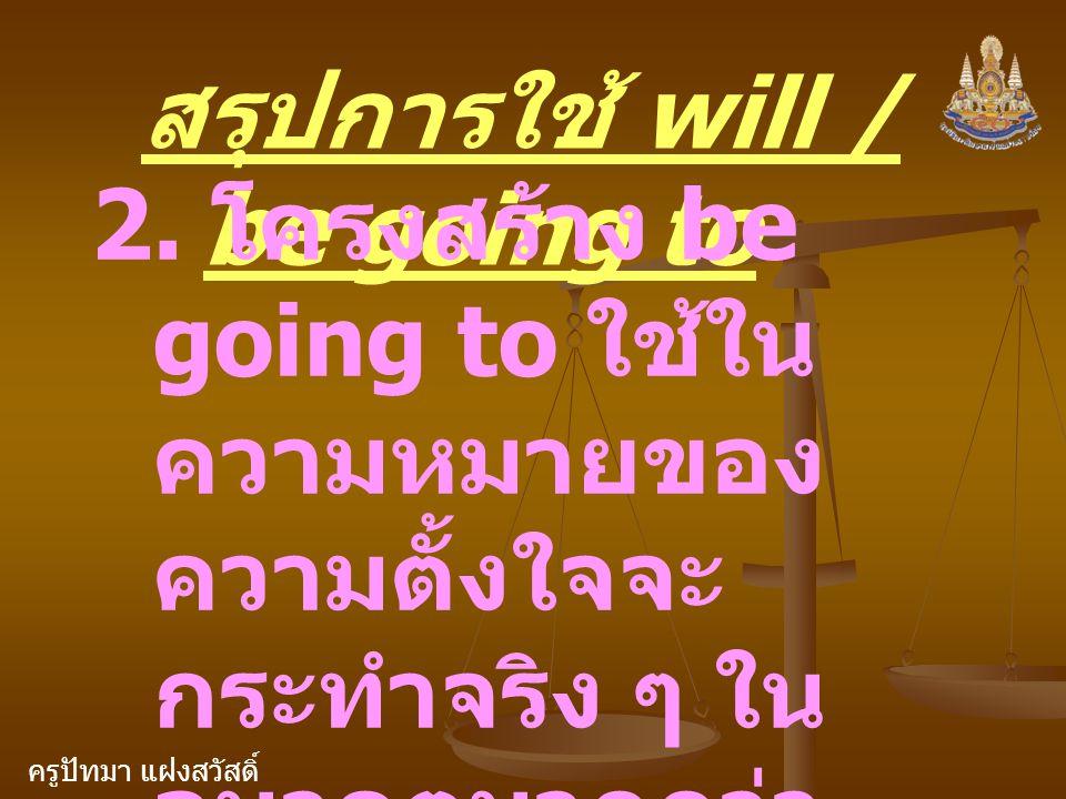 ครูปัทมา แฝงสวัสดิ์ สรุปการใช้ will / be going to 2. โครงสร้าง be going to ใช้ใน ความหมายของ ความตั้งใจจะ กระทำจริง ๆ ใน อนาคตมากกว่า โครงสร้าง will