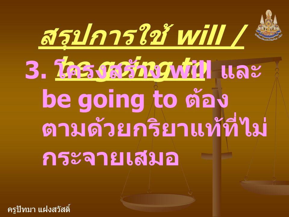 ครูปัทมา แฝงสวัสดิ์ สรุปการใช้ will / be going to 3. โครงสร้าง will และ be going to ต้อง ตามด้วยกริยาแท้ที่ไม่ กระจายเสมอ