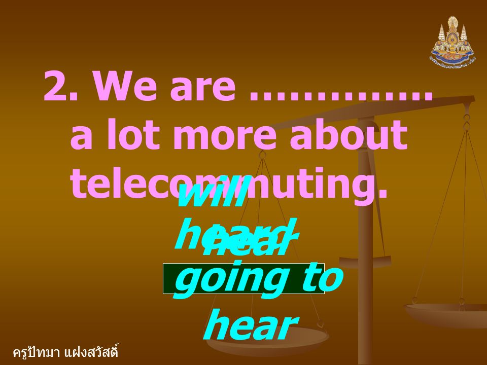 ครูปัทมา แฝงสวัสดิ์ 2. We are ………….. a lot more about telecommuting. will hear heard going to hear