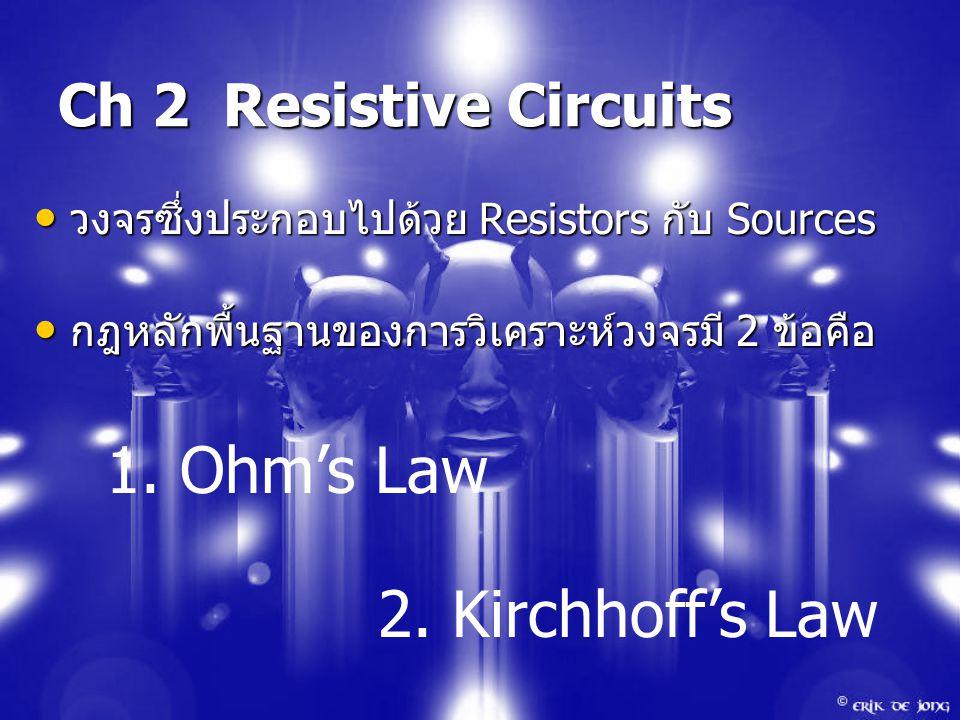 Ch 2 Resistive Circuits วงจรซึ่งประกอบไปด้วย Resistors กับ Sources วงจรซึ่งประกอบไปด้วย Resistors กับ Sources กฎหลักพื้นฐานของการวิเคราะห์วงจรมี 2 ข้อคือ กฎหลักพื้นฐานของการวิเคราะห์วงจรมี 2 ข้อคือ 1.