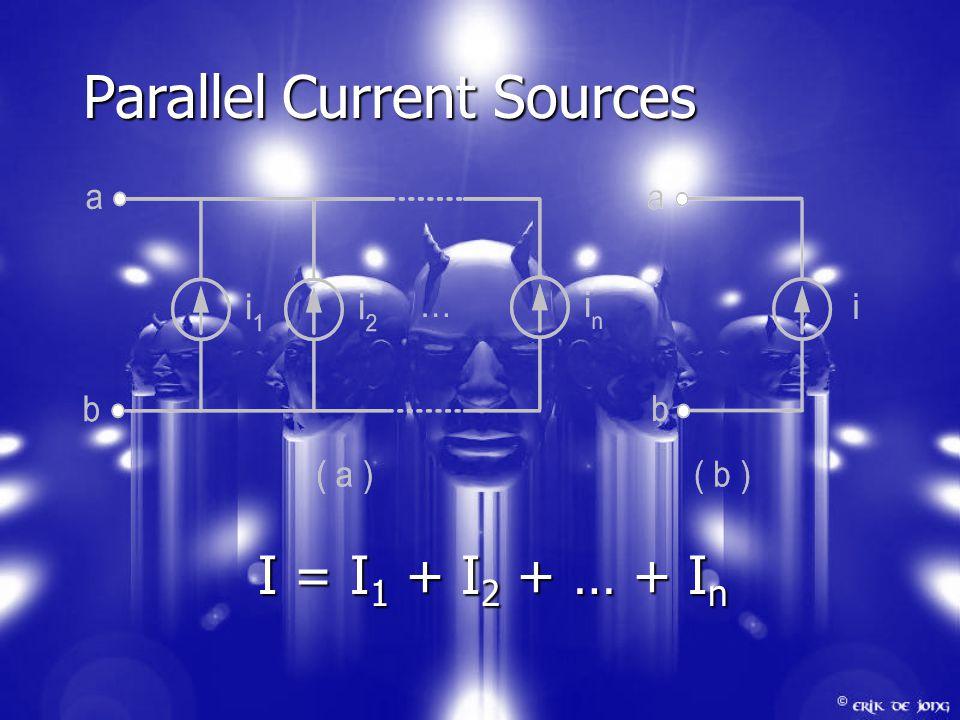 Parallel Current Sources I = I 1 + I 2 + … + I n