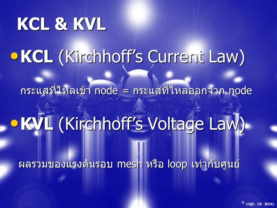 KCL & KVL KCL (Kirchhoff's Current Law) KCL (Kirchhoff's Current Law) กระแสที่ไหลเข้า node = กระแสที่ไหลออกจาก node KVL (Kirchhoff's Voltage Law) KVL (Kirchhoff's Voltage Law) ผลรวมของแรงดันรอบ mesh หรือ loop เท่ากับศูนย์ ผลรวมของแรงดันรอบ mesh หรือ loop เท่ากับศูนย์