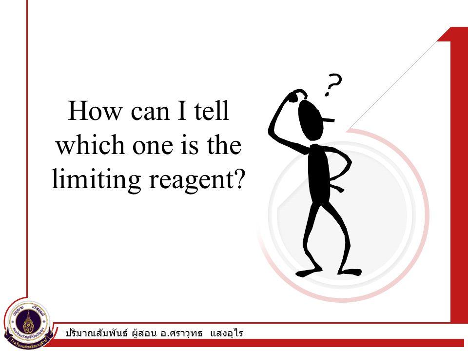 ปริมาณสัมพันธ์ ผู้สอน อ. ศราวุทธ แสงอุไร How can I tell which one is the limiting reagent