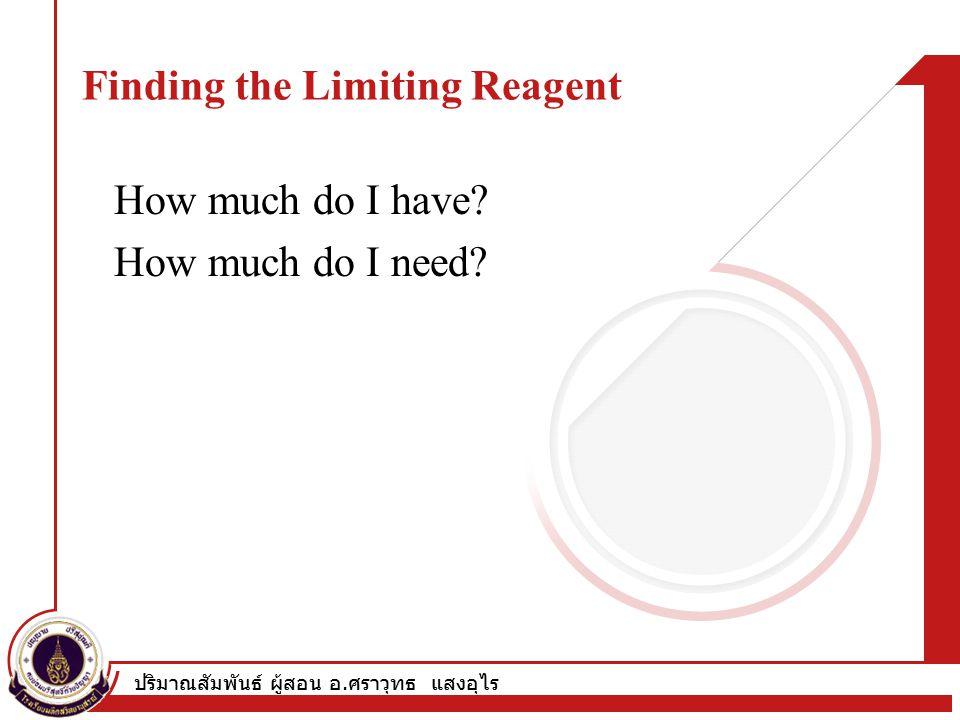 ปริมาณสัมพันธ์ ผู้สอน อ. ศราวุทธ แสงอุไร Finding the Limiting Reagent How much do I have.