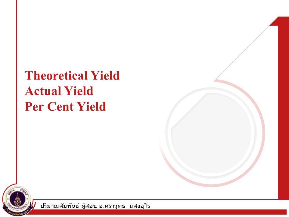 ปริมาณสัมพันธ์ ผู้สอน อ. ศราวุทธ แสงอุไร Theoretical Yield Actual Yield Per Cent Yield