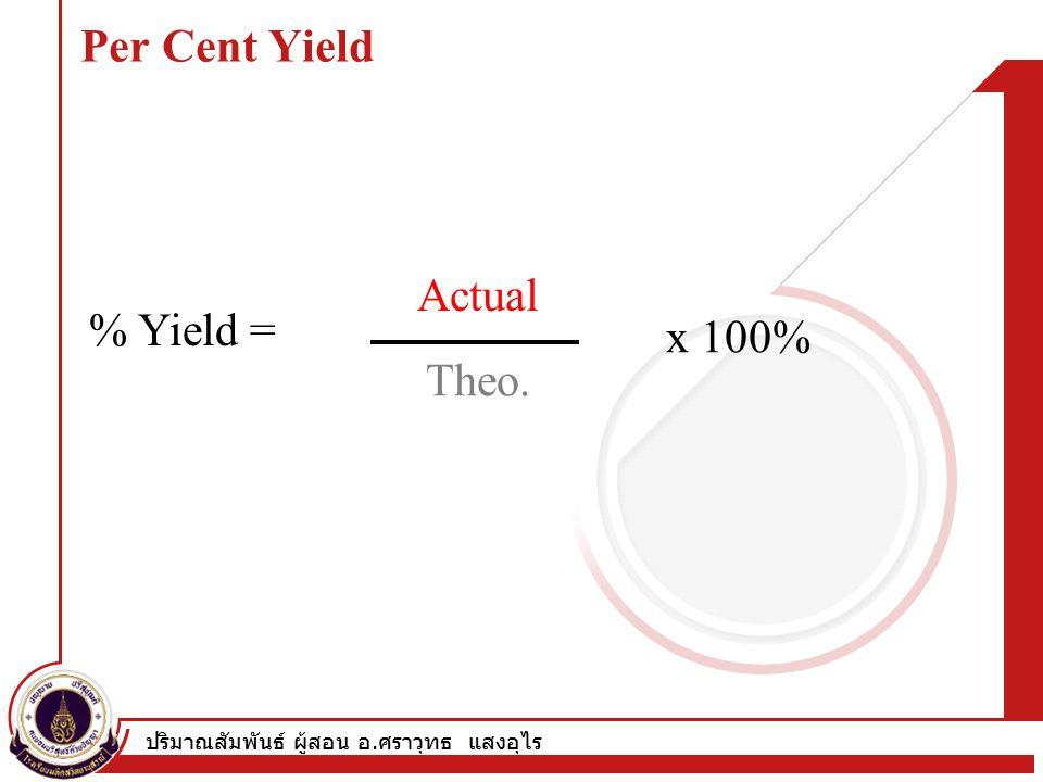ปริมาณสัมพันธ์ ผู้สอน อ. ศราวุทธ แสงอุไร Per Cent Yield % Yield = x 100% Part Whole Actual Theo.