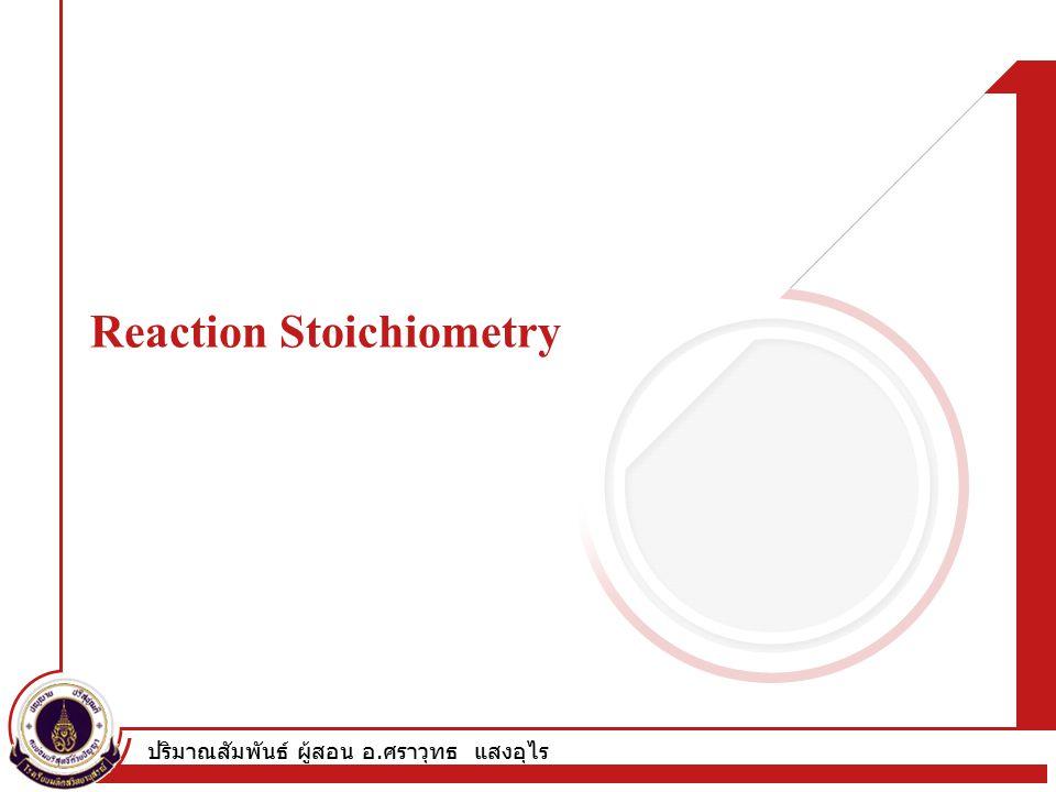 ปริมาณสัมพันธ์ ผู้สอน อ. ศราวุทธ แสงอุไร Reaction Stoichiometry