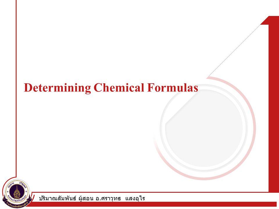 ปริมาณสัมพันธ์ ผู้สอน อ. ศราวุทธ แสงอุไร Determining Chemical Formulas