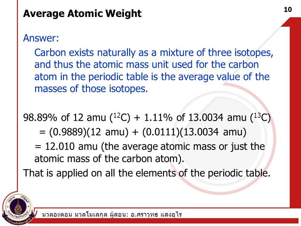 มวลอะตอม มวลโมเลกุล ผู้สอน : อ. ศราวุทธ แสงอุไร 10 Average Atomic Weight Answer: Carbon exists naturally as a mixture of three isotopes, and thus the