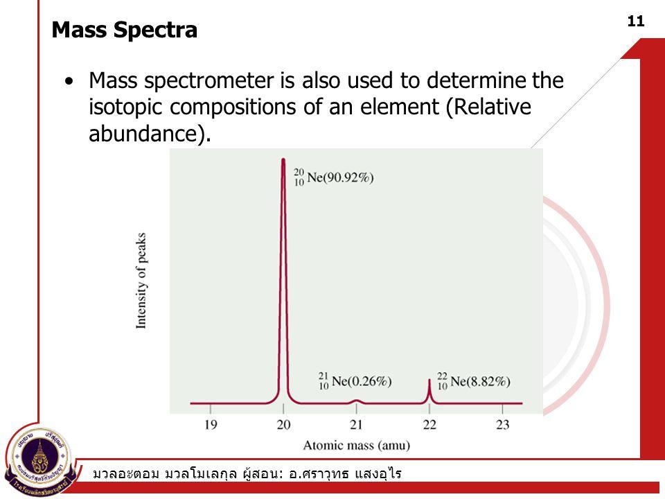 มวลอะตอม มวลโมเลกุล ผู้สอน : อ. ศราวุทธ แสงอุไร 11 Mass Spectra Mass spectrometer is also used to determine the isotopic compositions of an element (R