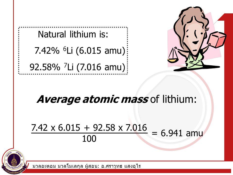 มวลอะตอม มวลโมเลกุล ผู้สอน : อ. ศราวุทธ แสงอุไร Natural lithium is: 7.42% 6 Li (6.015 amu) 92.58% 7 Li (7.016 amu) 7.42 x 6.015 + 92.58 x 7.016 100 =