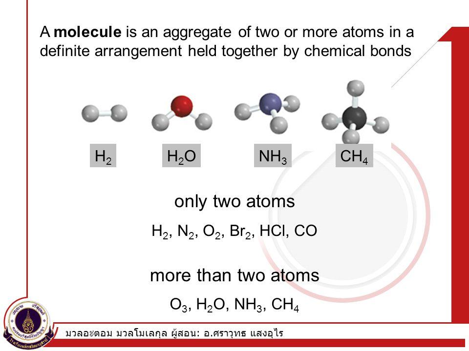มวลอะตอม มวลโมเลกุล ผู้สอน : อ. ศราวุทธ แสงอุไร A molecule is an aggregate of two or more atoms in a definite arrangement held together by chemical bo