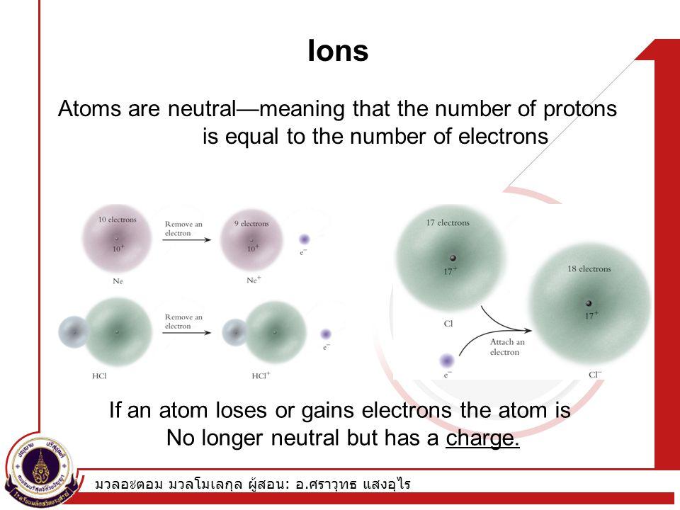 มวลอะตอม มวลโมเลกุล ผู้สอน : อ. ศราวุทธ แสงอุไร Ions Atoms are neutral—meaning that the number of protons is equal to the number of electrons If an at
