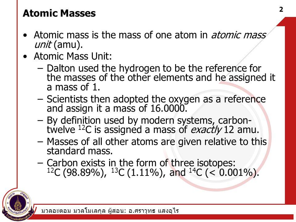 มวลอะตอม มวลโมเลกุล ผู้สอน : อ. ศราวุทธ แสงอุไร 2 Atomic Masses Atomic mass is the mass of one atom in atomic mass unit (amu). Atomic Mass Unit: –Dalt