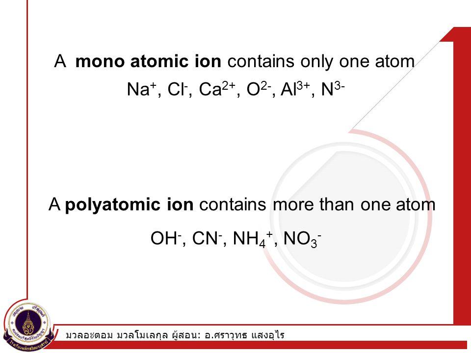 มวลอะตอม มวลโมเลกุล ผู้สอน : อ. ศราวุทธ แสงอุไร A mono atomic ion contains only one atom A polyatomic ion contains more than one atom Na +, Cl -, Ca 2