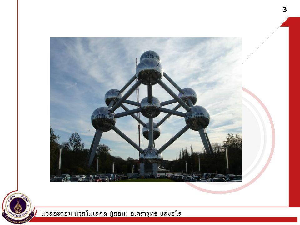 มวลอะตอม มวลโมเลกุล ผู้สอน : อ. ศราวุทธ แสงอุไร 3 The Atumium exhibit in Brussels