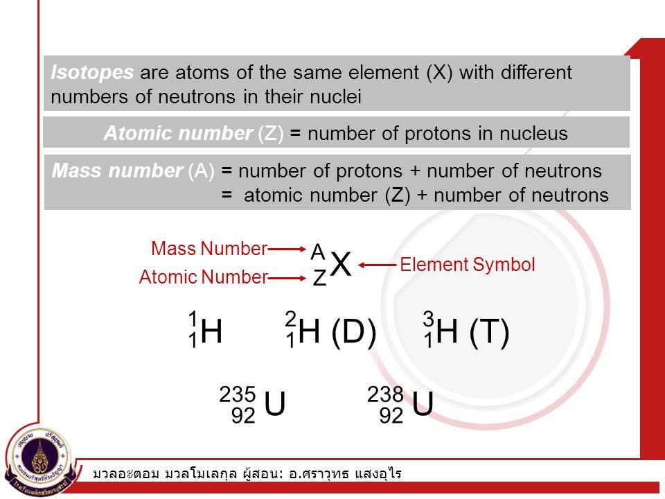 มวลอะตอม มวลโมเลกุล ผู้สอน : อ. ศราวุทธ แสงอุไร Isotopes are atoms of the same element (X) with different numbers of neutrons in their nuclei X A Z H