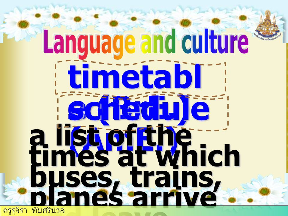 timetabl e (BrE.) schedule (AmE.) a list of the times at which buses, trains, planes arrive and leave ครูรุจิรา ทับศรีนวล