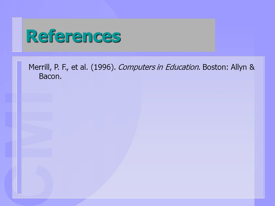 CMI References Merrill, P. F., et al. (1996). Computers in Education. Boston: Allyn & Bacon.