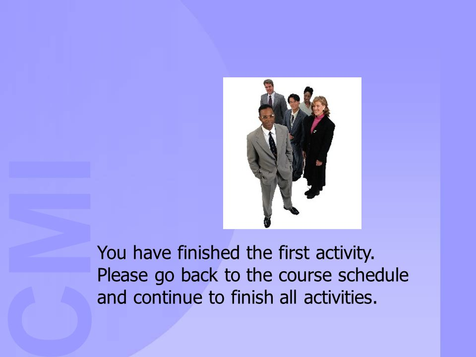 CMI You have finished the first activity. Please go back to the course schedule and continue to finish all activities.