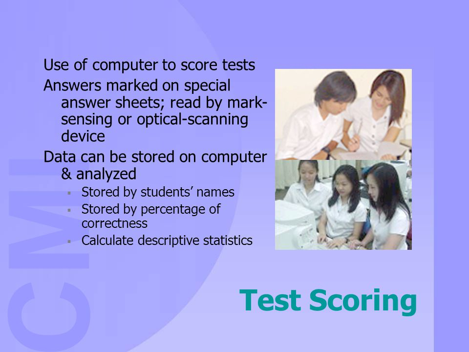 CMI Test Scoring Use of computer to score tests Answers marked on special answer sheets; read by mark- sensing or optical-scanning device Data can be