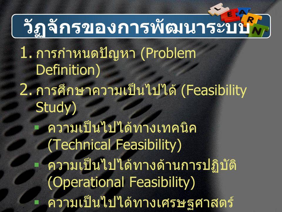วัฏจักรของการพัฒนาระบบ  การกำหนดปัญหา (Problem Definition)  การศึกษาความเป็นไปได้ (Feasibility Study)  ความเป็นไปได้ทางเทคนิค (Technical Feasibil