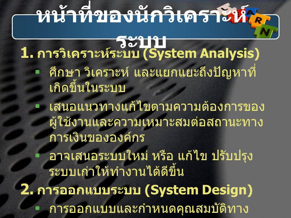 หน้าที่ของนักวิเคราะห์ ระบบ  การวิเคราะห์ระบบ (System Analysis)  ศึกษา วิเคราะห์ และแยกแยะถึงปัญหาที่ เกิดขึ้นในระบบ  เสนอแนวทางแก้ไขตามความต้องกา
