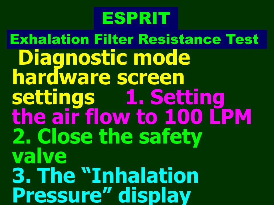 """Exhalation Filter Resistance Test Diagnostic mode hardware screen settings 1. Setting the air flow to 100 LPM 2. Close the safety valve 3. The """" Inhal"""