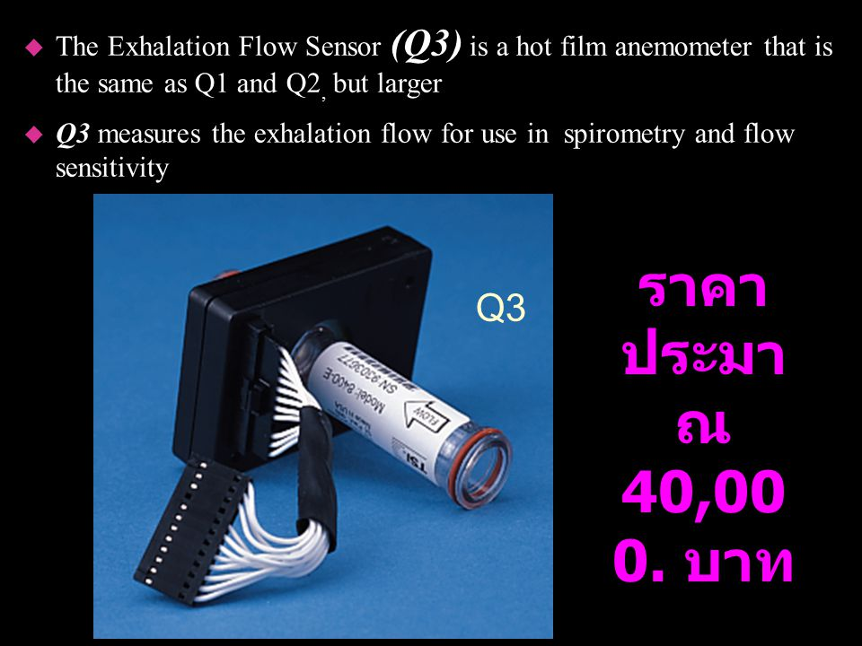 Q3 u The Exhalation Flow Sensor (Q3) is a hot film anemometer that is the same as Q1 and Q2, but larger u Q3 measures the exhalation flow for use in s