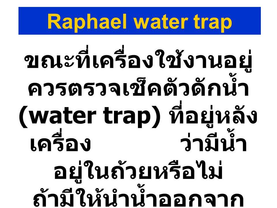 ขณะที่เครื่องใช้งานอยู่ ควรตรวจเช็คตัวดักน้ำ (water trap) ที่อยู่หลัง เครื่อง ว่ามีน้ำ อยู่ในถ้วยหรือไม่ ถ้ามีให้นำน้ำออกจาก ถ้วยทันที Raphael water t