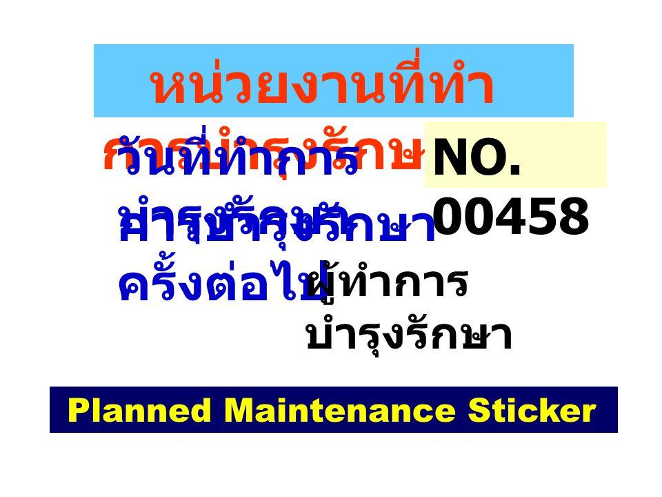 Planned Maintenance Sticker หน่วยงานที่ทำ การบำรุงรักษา วันที่ทำการ บำรุงรักษา การบำรุงรักษา ครั้งต่อไป ผู้ทำการ บำรุงรักษา NO. 00458