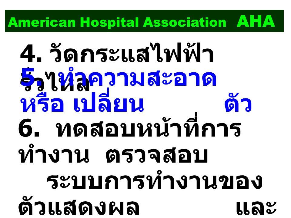 American Hospital Association AHA 4. วัดกระแสไฟฟ้า รั่วไหล 5. ทำความสะอาด หรือ เปลี่ยน ตัว กรอง หล่อลื่นในส่วนที่ จำเป็น 6. ทดสอบหน้าที่การ ทำงาน ตรวจ