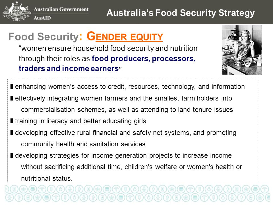 Australia's Food Security Strategy Food Security : G ENDER EQUITY women ensure household food security and nutrition through their roles as food producers, processors, traders and income earners ❚ enhancing women's access to credit, resources, technology, and information ❚ effectively integrating women farmers and the smallest farm holders into commercialisation schemes, as well as attending to land tenure issues ❚ training in literacy and better educating girls ❚ developing effective rural financial and safety net systems, and promoting community health and sanitation services ❚ developing strategies for income generation projects to increase income without sacrificing additional time, children's welfare or women's health or nutritional status.
