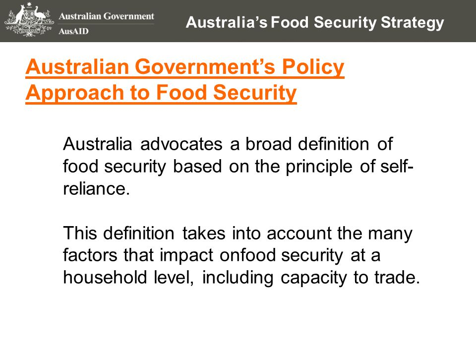 Australia's Food Security Strategy Australian Government's Policy Approach to Food Security Australia advocates a broad definition of food security based on the principle of self- reliance.