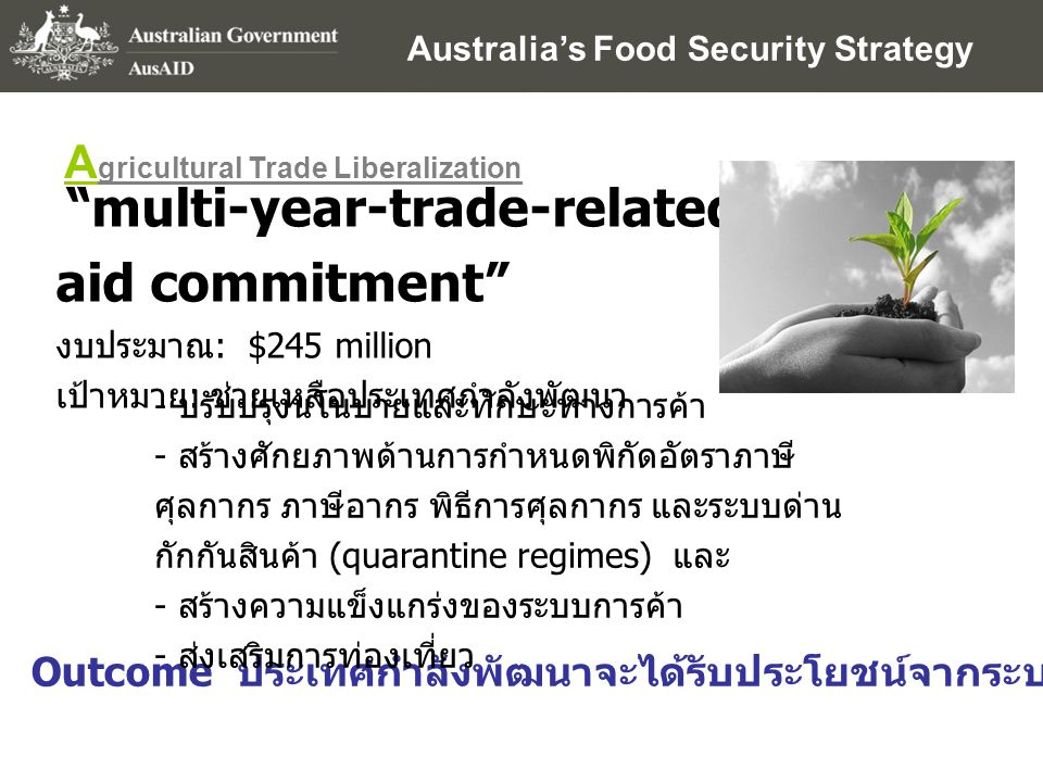 "Australia's Food Security Strategy A gricultural Trade Liberalization ""multi-year-trade-related aid commitment"" งบประมาณ : $245 million เป้าหมาย : ช่ว"
