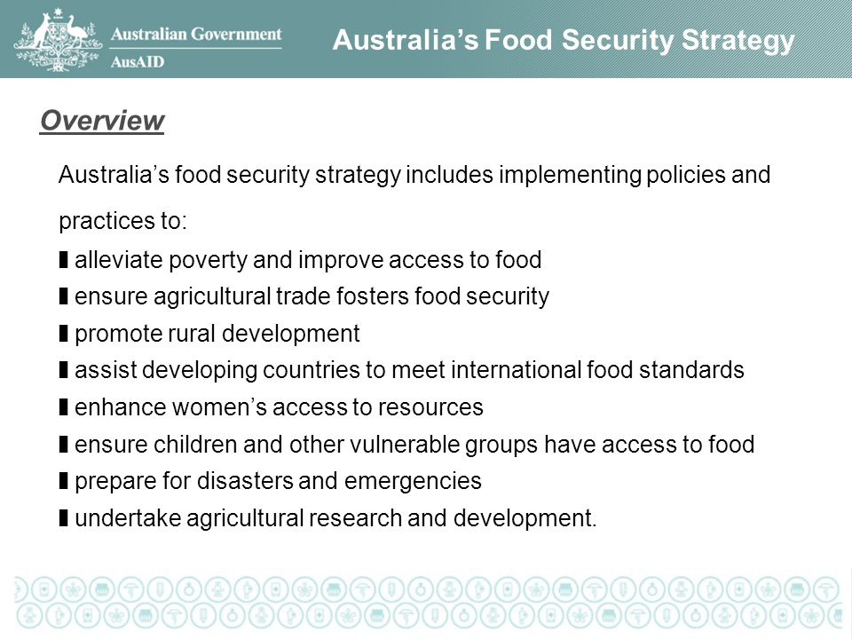 Australia's Food Security Strategy Australia's food security strategy includes implementing policies and practices to: ❚ alleviate poverty and improve access to food ❚ ensure agricultural trade fosters food security ❚ promote rural development ❚ assist developing countries to meet international food standards ❚ enhance women's access to resources ❚ ensure children and other vulnerable groups have access to food ❚ prepare for disasters and emergencies ❚ undertake agricultural research and development.