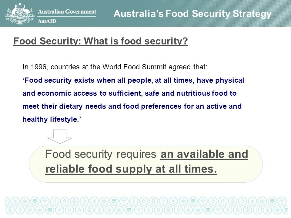 Australia's Food Security Strategy Food Security: What is food security? In 1996, countries at the World Food Summit agreed that: 'Food security exist