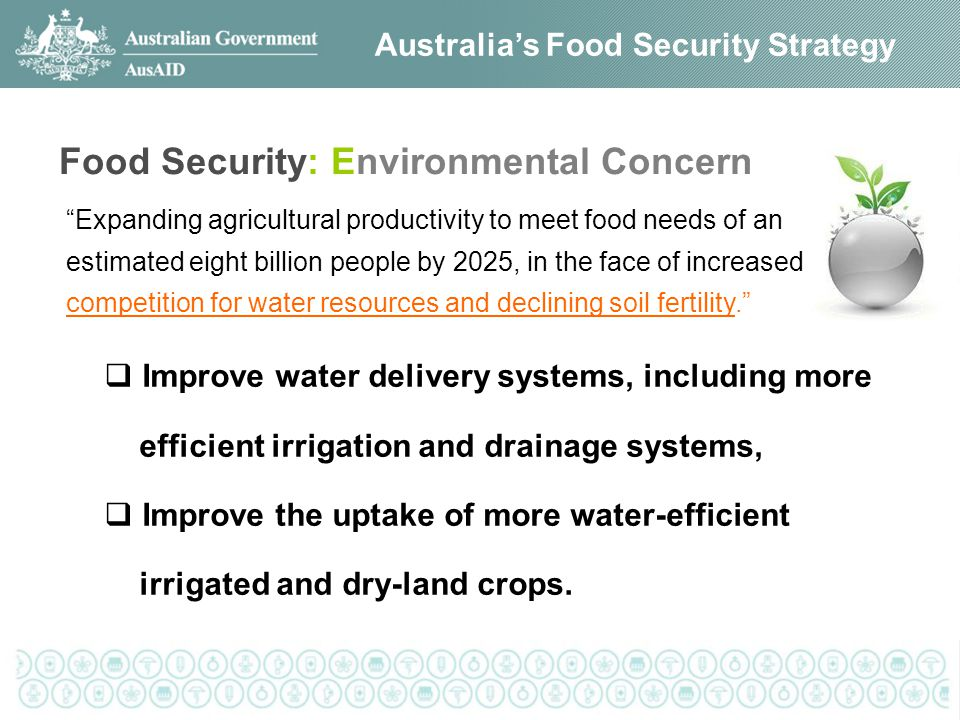 Expanding agricultural productivity to meet food needs of an estimated eight billion people by 2025, in the face of increased competition for water resources and declining soil fertility. Australia's Food Security Strategy Food Security: Environmental Concern  Improve water delivery systems, including more efficient irrigation and drainage systems,  Improve the uptake of more water-efficient irrigated and dry-land crops.