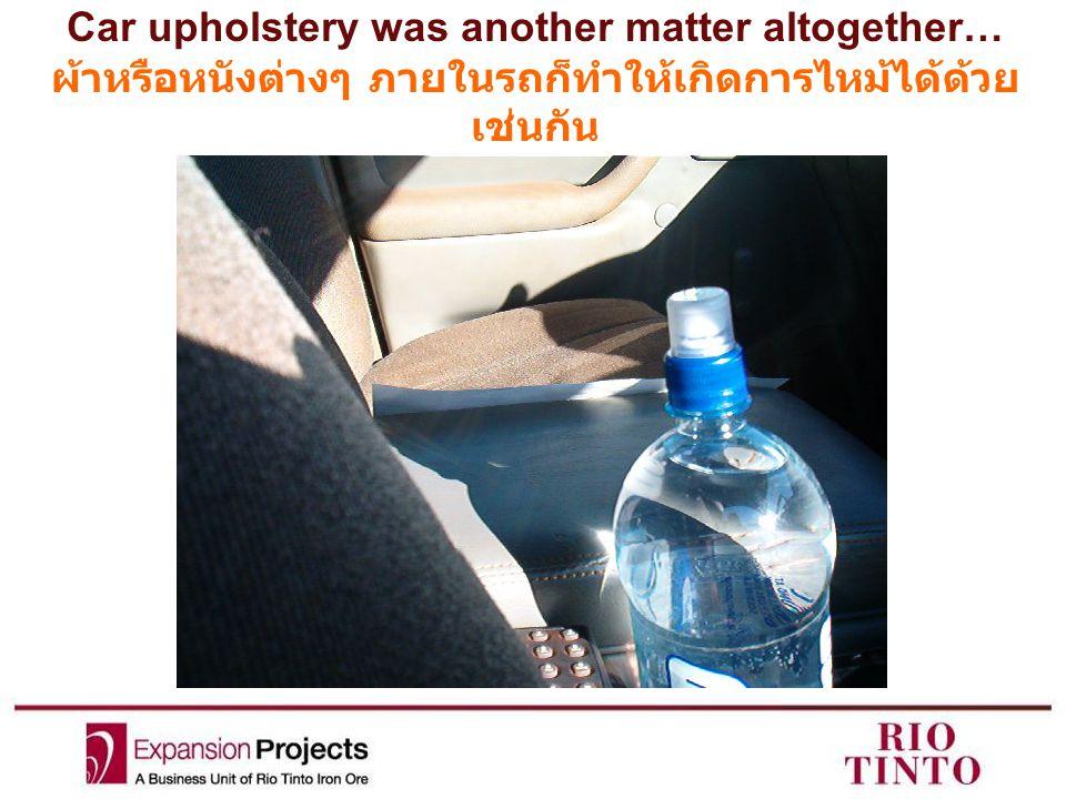 Car upholstery was another matter altogether… ผ้าหรือหนังต่างๆ ภายในรถก็ทำให้เกิดการไหม้ได้ด้วย เช่นกัน
