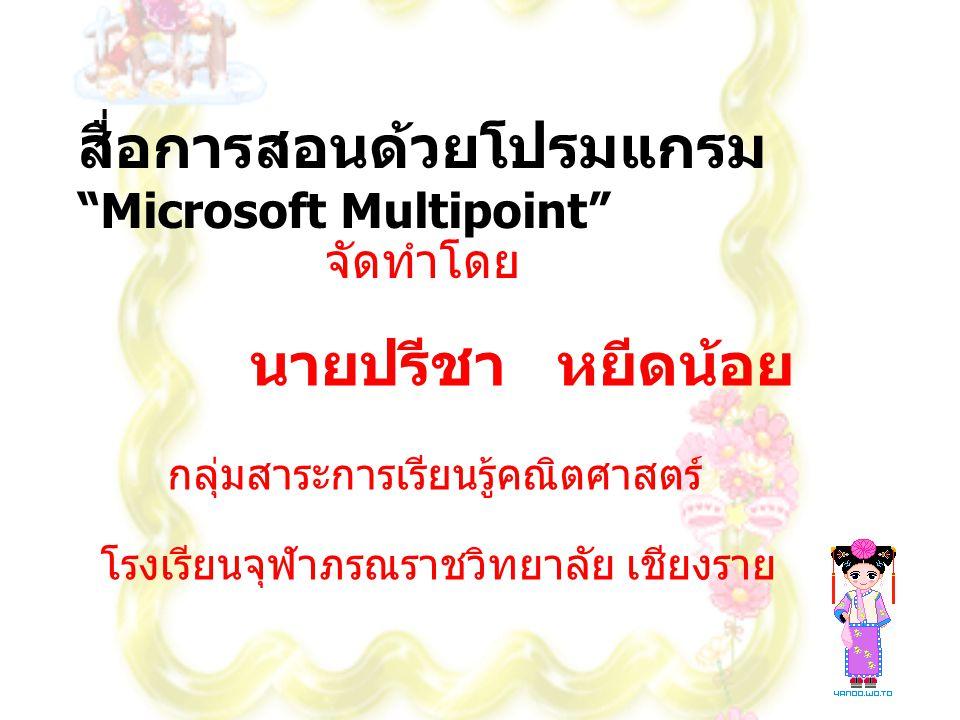 """สื่อการสอนด้วยโปรมแกรม """"Microsoft Multipoint"""" จัดทำโดย นายปรีชา หยีดน้อย กลุ่มสาระการเรียนรู้คณิตศาสตร์ โรงเรียนจุฬาภรณราชวิทยาลัย เชียงราย"""