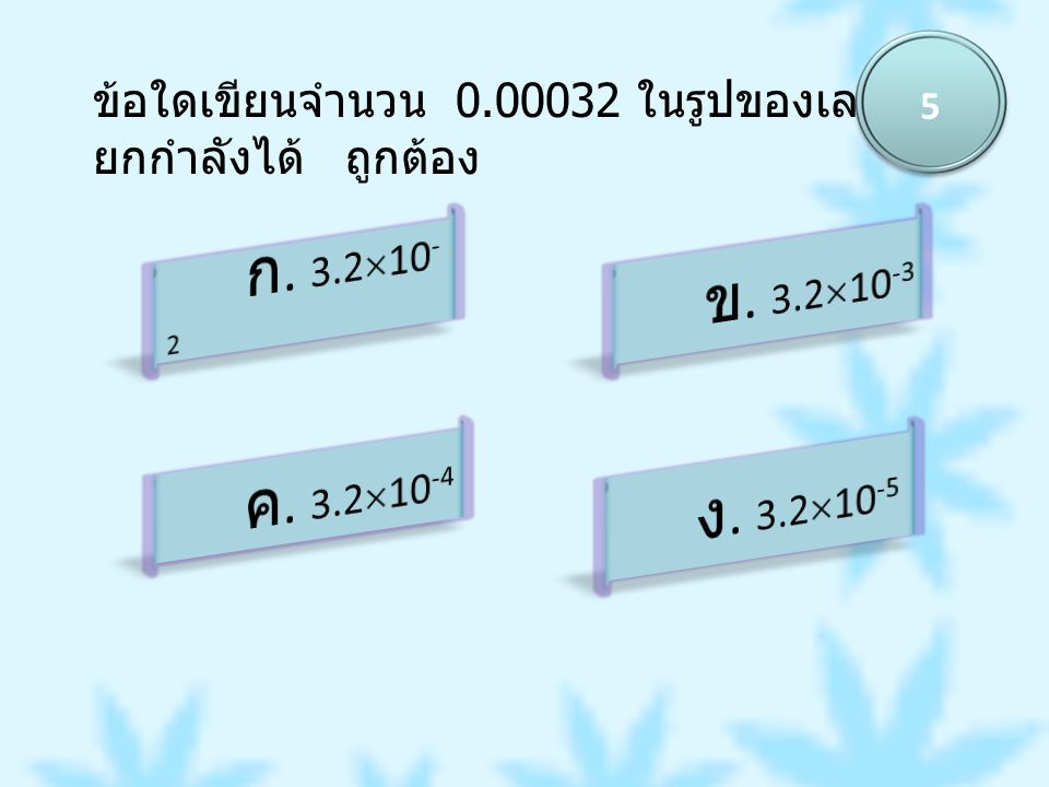 ข้อใดเขียนจำนวน 0.00032 ในรูปของเลข ยกกำลังได้ ถูกต้อง 5