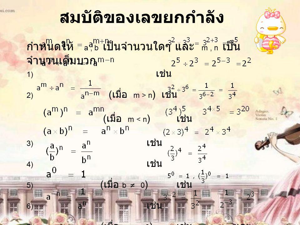 สมบัติของเลขยกกำลัง กำหนดให้ a, b เป็นจำนวนใดๆ และ m, n เป็น จำนวนเต็มบวก 1) เช่น 2) ( เมื่อ m > n ) เช่น ( เมื่อ m < n ) เช่น 3) เช่น 4) เช่น 5) ( เม