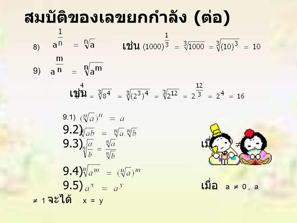 8) เช่น 9) เช่น 9.1) 9.2) 9.3) เมื่อ b  0 9.4) 9.5) เมื่อ a  0, a  1 จะได้ x = y สมบัติของเลขยกกำลัง ( ต่อ )