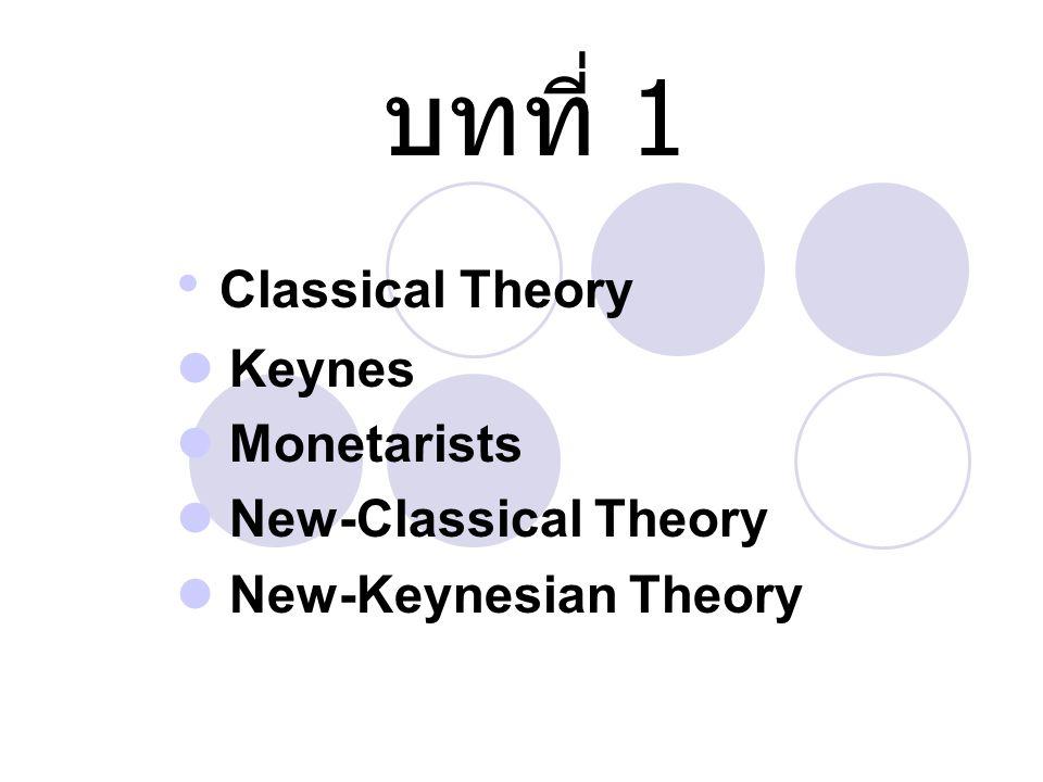 บทที่ 1 Classical Theory Keynes Monetarists New-Classical Theory New-Keynesian Theory
