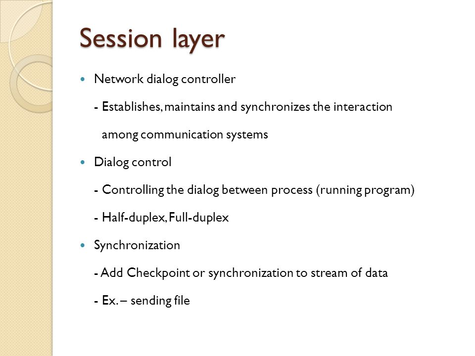 Session layer Network dialog controller - Establishes, maintains and synchronizes the interaction among communication systems Dialog control - Control